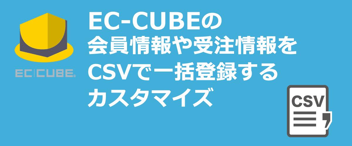 EC-CUBEの会員情報や受注情報をCSVで一括登録するカスタマイズ