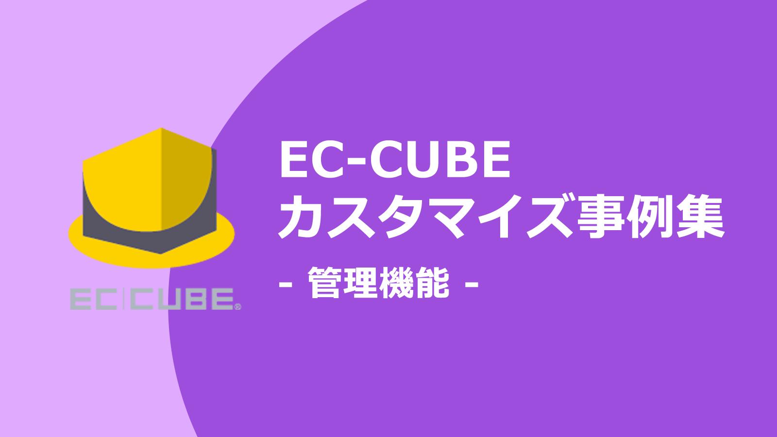 管理画面をカスタマイズすれば業務効率アップする。管理機能関連のEC-CUBEカスタマイズ事例集
