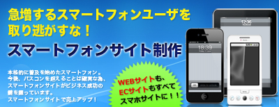 スマートフォンサイト制作。急増するスマートフォンユーザを取り逃がすな!WEBサイトも、ECサイトもすべてスマートフォンサイトに!