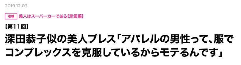 深田恭子似の美人プレス「アパレルの男性って、服でコンプレックスを克服しているからモテるんです」 2019.12.03
